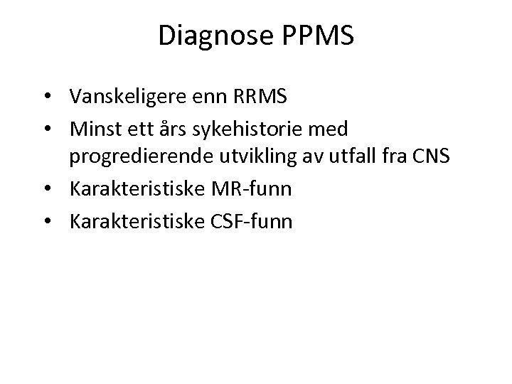 Diagnose PPMS • Vanskeligere enn RRMS • Minst ett års sykehistorie med progredierende utvikling