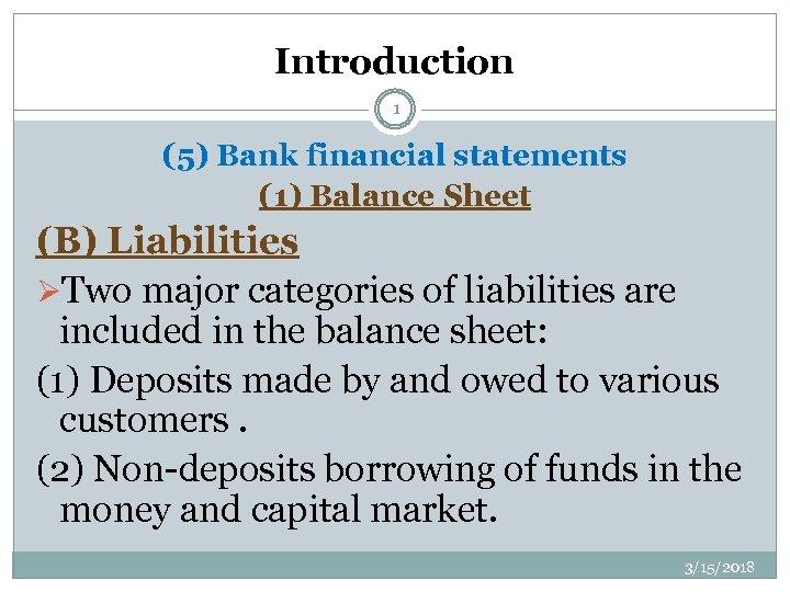 Introduction 1 (5) Bank financial statements (1) Balance Sheet (B) Liabilities ØTwo major categories