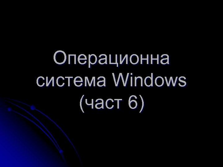 Операционна система Windows (част 6)