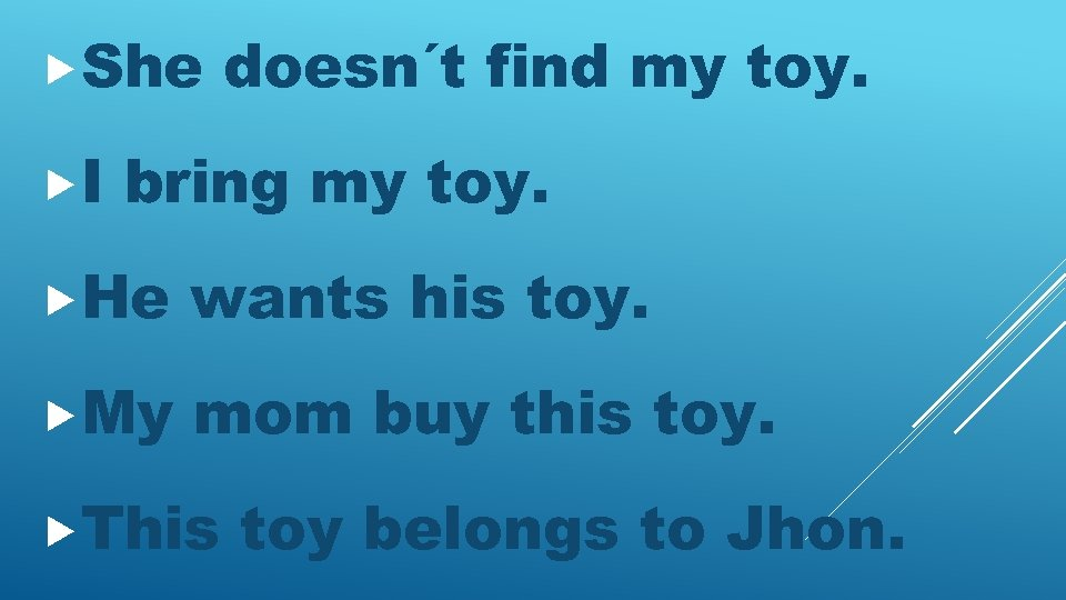She I doesn´t find my toy. bring my toy. He wants his toy.