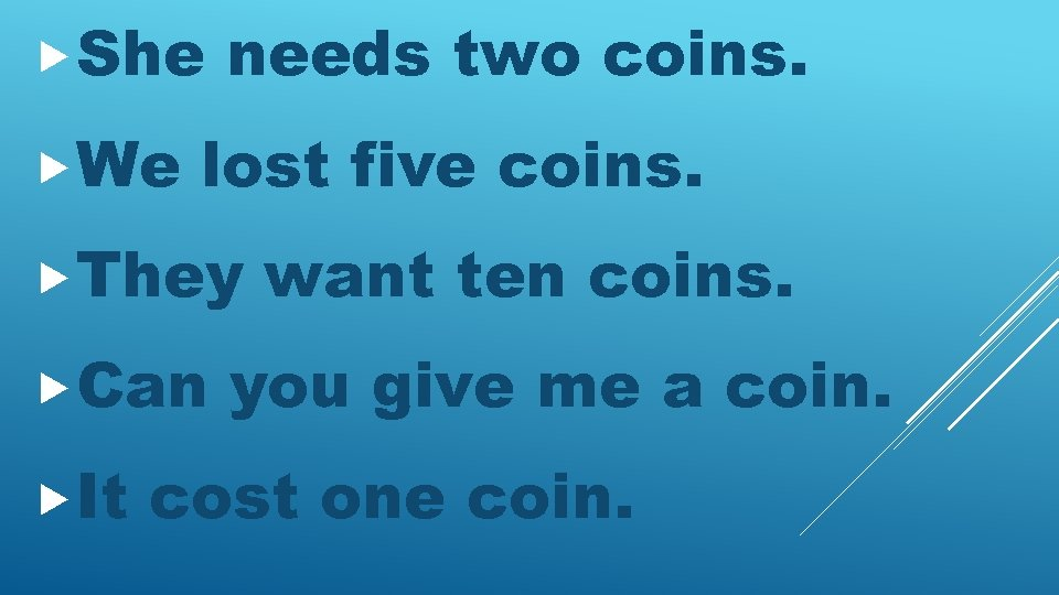 She We needs two coins. lost five coins. They Can It want ten