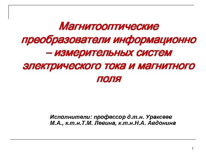 Магнитооптические преобразователи информационно – измерительных систем электрического тока и магнитного поля Исполнители: профессор д.
