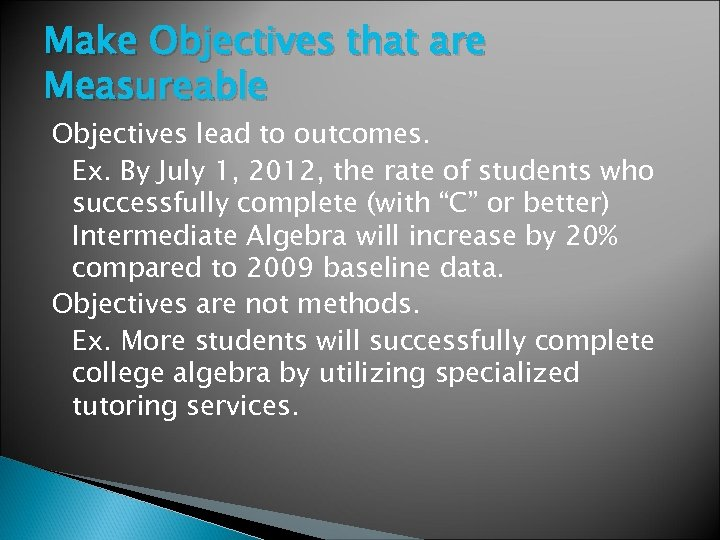 Make Objectives that are Measureable Objectives lead to outcomes. Ex. By July 1, 2012,