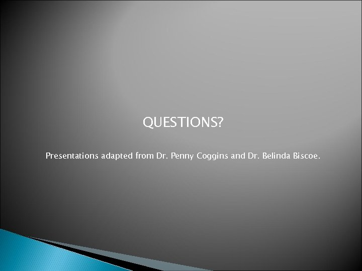 QUESTIONS? Presentations adapted from Dr. Penny Coggins and Dr. Belinda Biscoe.