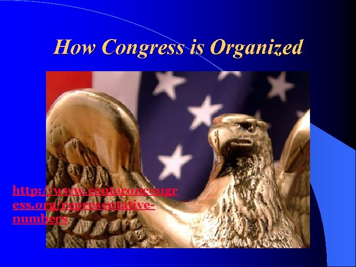 How Congress is Organized http: //www. centeroncongr ess. org/representativenumbers