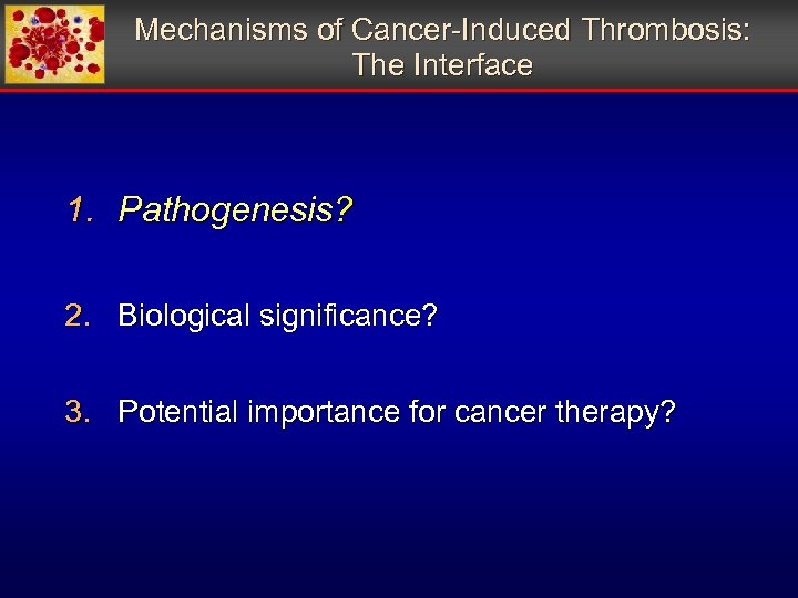 Mechanisms of Cancer-Induced Thrombosis: The Interface 1. Pathogenesis? 2. Biological significance? 3. Potential importance