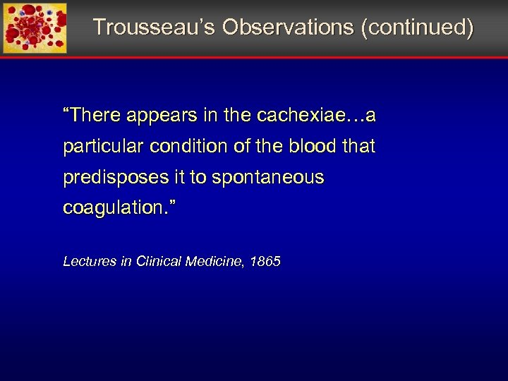 """Trousseau's Observations (continued) """"There appears in the cachexiae…a particular condition of the blood that"""