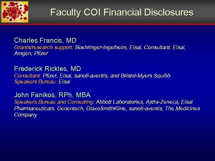 Faculty COI Financial Disclosures Charles Francis, MD Grants/research support: Boehringer-Ingelheim, Eisai, Consultant: Eisai, Amgen,