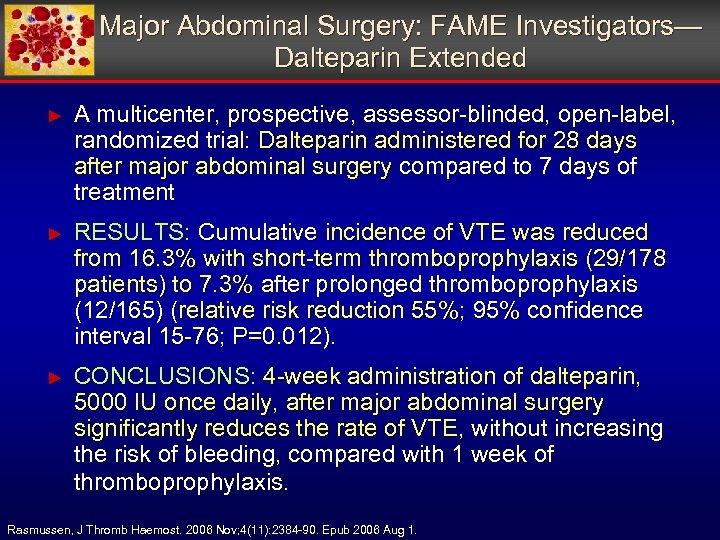 Major Abdominal Surgery: FAME Investigators— Dalteparin Extended ► A multicenter, prospective, assessor-blinded, open-label, randomized