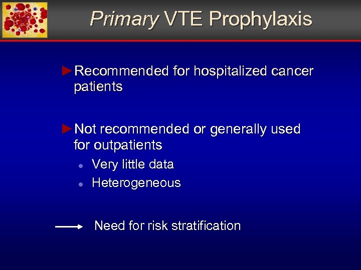 Primary VTE Prophylaxis ►Recommended for hospitalized cancer patients ►Not recommended or generally used for