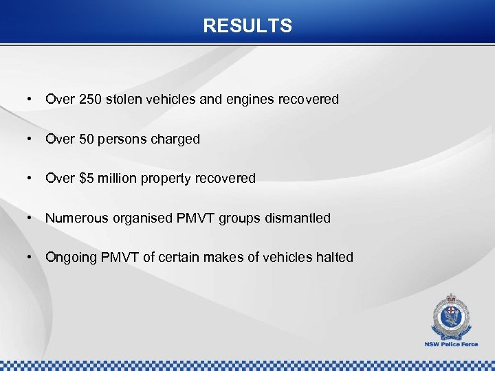 RESULTS • Over 250 stolen vehicles and engines recovered • Over 50 persons charged