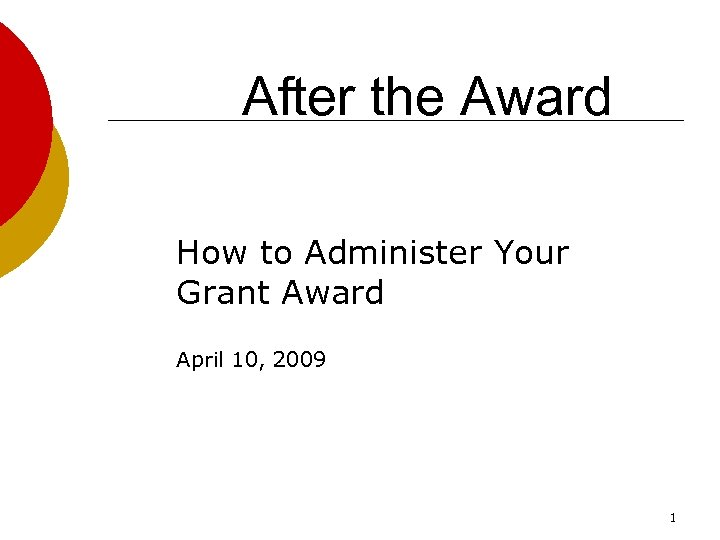 After the Award How to Administer Your Grant Award April 10, 2009 1