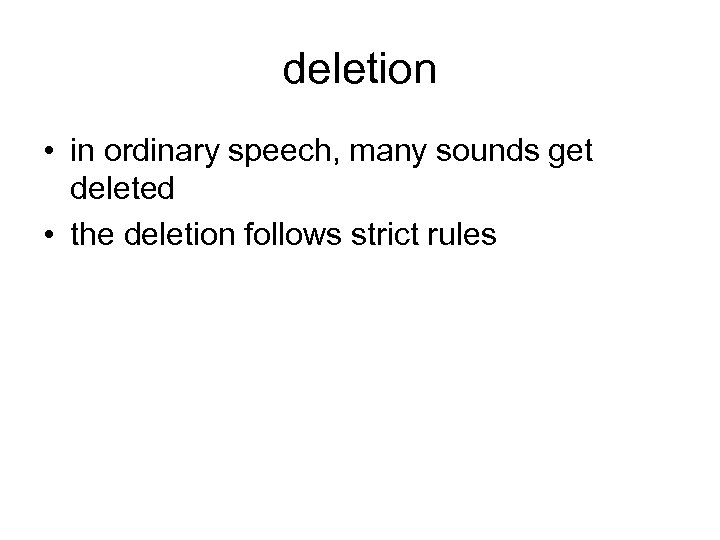 deletion • in ordinary speech, many sounds get deleted • the deletion follows strict