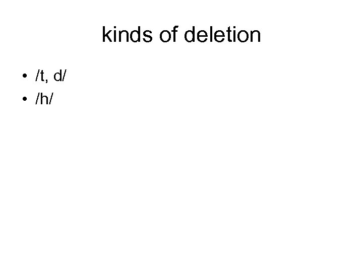 kinds of deletion • /t, d/ • /h/