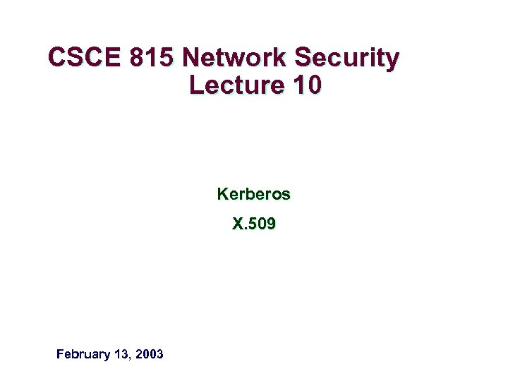 CSCE 815 Network Security Lecture 10 Kerberos X. 509 February 13, 2003