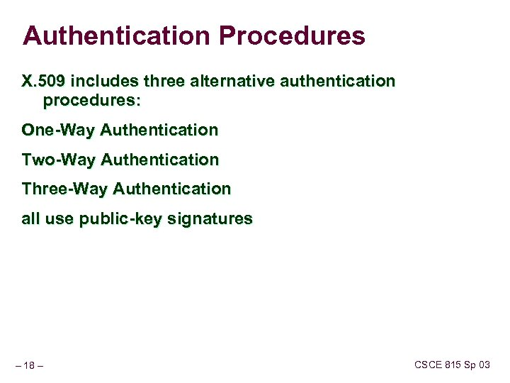 Authentication Procedures X. 509 includes three alternative authentication procedures: One-Way Authentication Two-Way Authentication Three-Way