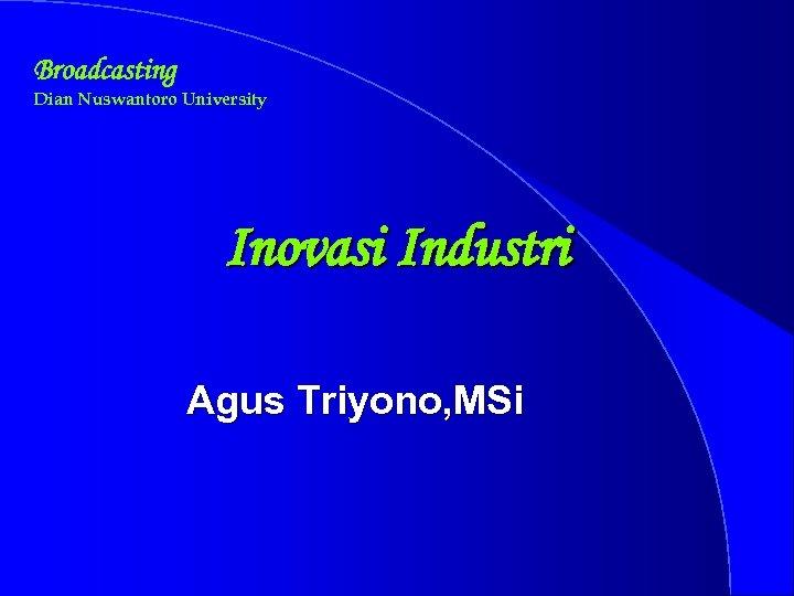 Broadcasting Dian Nuswantoro University Inovasi Industri Agus Triyono, MSi