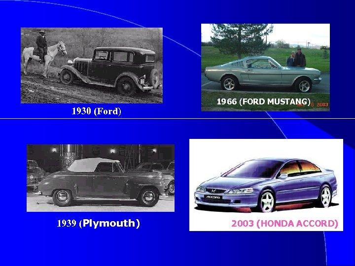 1930 (Ford) 1939 (Plymouth) 1966 (FORD MUSTANG) 2003 (HONDA ACCORD)