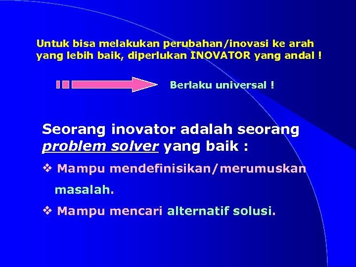 Untuk bisa melakukan perubahan/inovasi ke arah yang lebih baik, diperlukan INOVATOR yang andal !