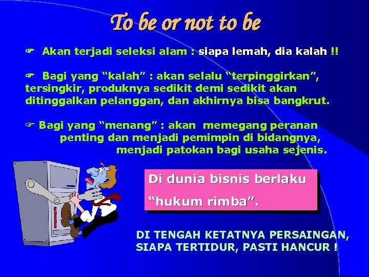 To be or not to be F Akan terjadi seleksi alam : siapa lemah,