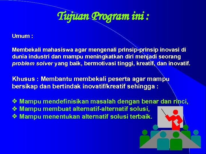 Tujuan Program ini : Umum : Membekali mahasiswa agar mengenali prinsip-prinsip inovasi di dunia