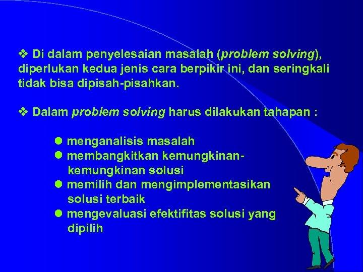 v Di dalam penyelesaian masalah (problem solving), diperlukan kedua jenis cara berpikir ini, dan