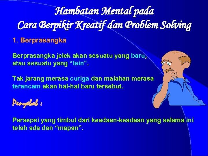 Hambatan Mental pada Cara Berpikir Kreatif dan Problem Solving 1. Berprasangka jelek akan sesuatu