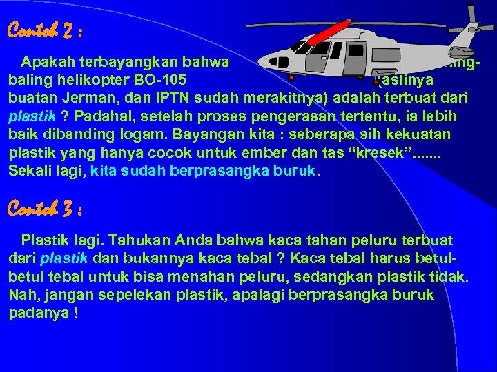 Contoh 2 : Apakah terbayangkan bahwa baling helikopter BO-105 (aslinya buatan Jerman, dan IPTN