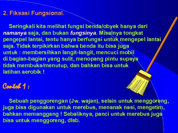 2. Fiksasi Fungsional. Seringkali kita melihat fungsi benda/obyek hanya dari namanya saja, dan bukan