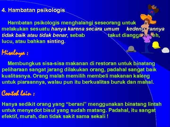 4. Hambatan psikologis menghalangi seseorang untuk melakukan sesuatu hanya karena secara umum kedengarannya tidak