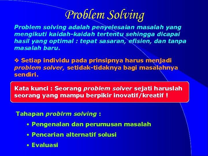 Problem Solving Problem solving adalah penyelesaian masalah yang mengikuti kaidah-kaidah tertentu sehingga dicapai hasil