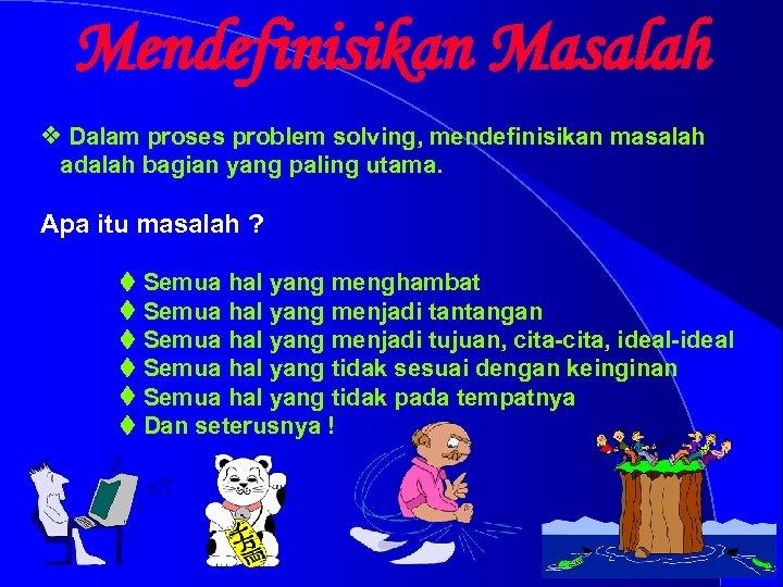 Mendefinisikan Masalah v Dalam proses problem solving, mendefinisikan masalah adalah bagian yang paling utama.