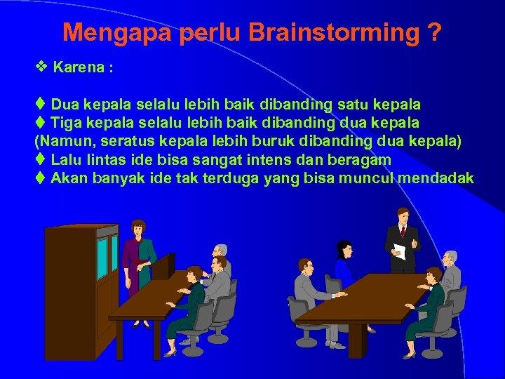 Mengapa perlu Brainstorming ? v Karena : t Dua kepala selalu lebih baik dibanding