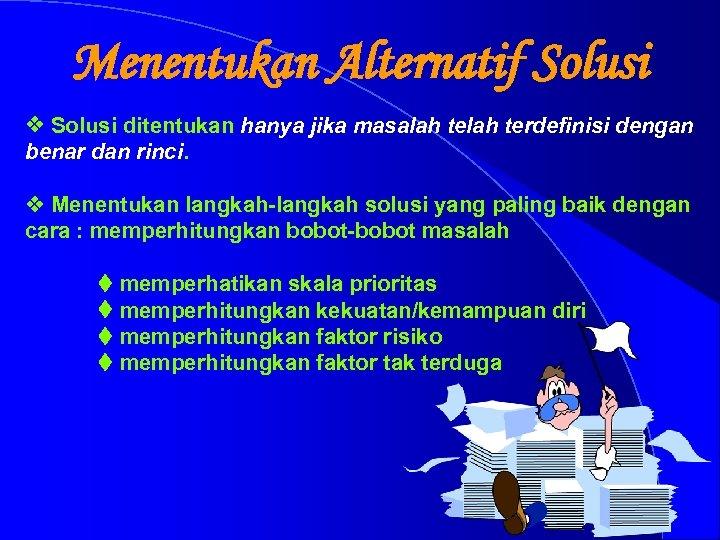 Menentukan Alternatif Solusi v Solusi ditentukan hanya jika masalah terdefinisi dengan benar dan rinci.