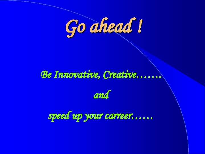 Go ahead ! Be Innovative, Creative……. and speed up your carreer……