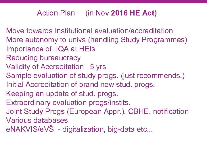 Action Plan (in Nov 2016 HE Act) Move towards Institutional evaluation/accreditation More autonomy to