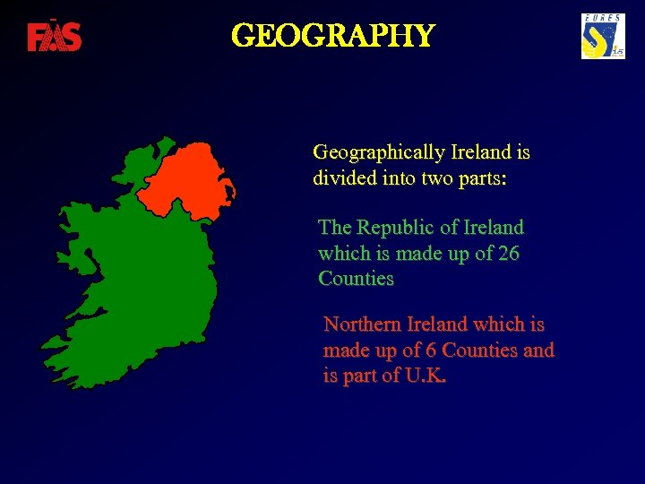 GEOGRAPHY Geographically Ireland is divided into two parts: The Republic of Ireland which is