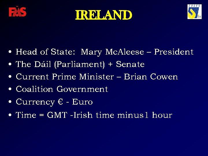 IRELAND • • • Head of State: Mary Mc. Aleese – President The Dáil