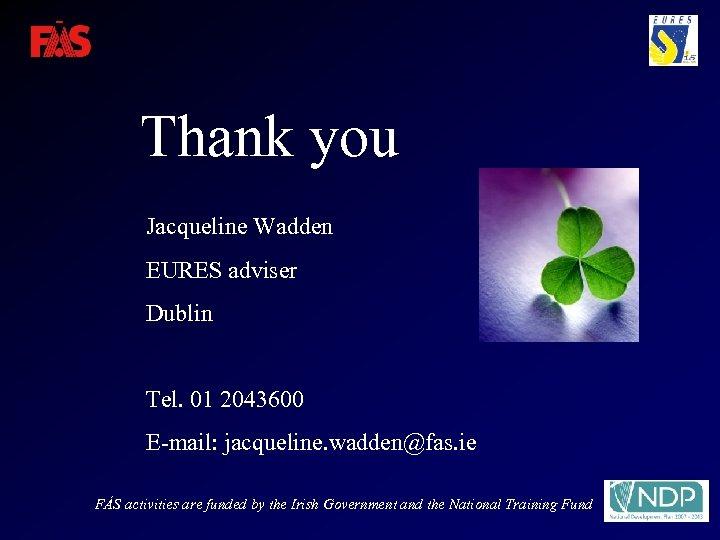 Thank you Jacqueline Wadden EURES adviser Dublin Tel. 01 2043600 E-mail: jacqueline. wadden@fas. ie