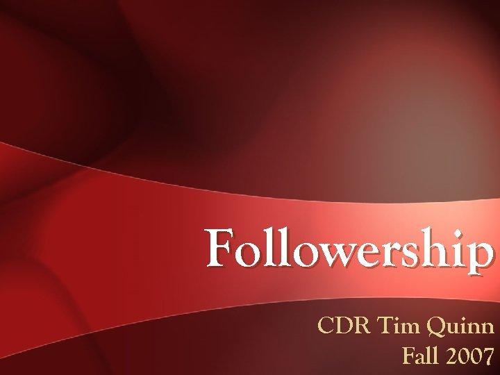 Followership CDR Tim Quinn Fall 2007
