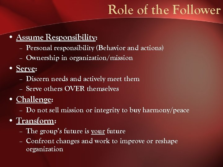 Role of the Follower • Assume Responsibility: – Personal responsibility (Behavior and actions) –