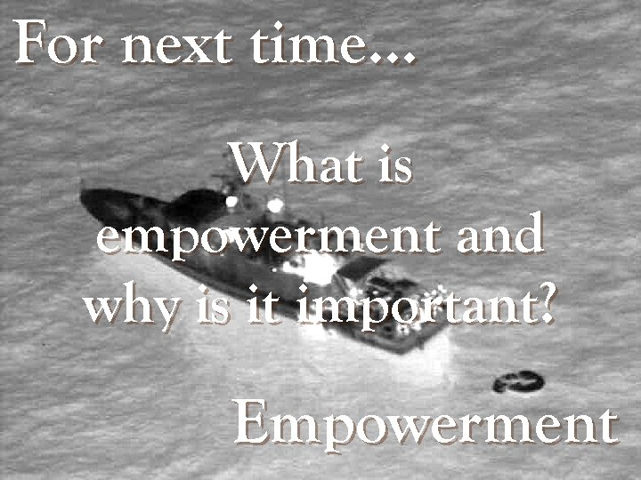 For next time… What is empowerment and why is it important? Empowerment