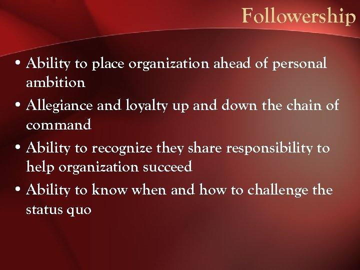 Followership • Ability to place organization ahead of personal ambition • Allegiance and loyalty