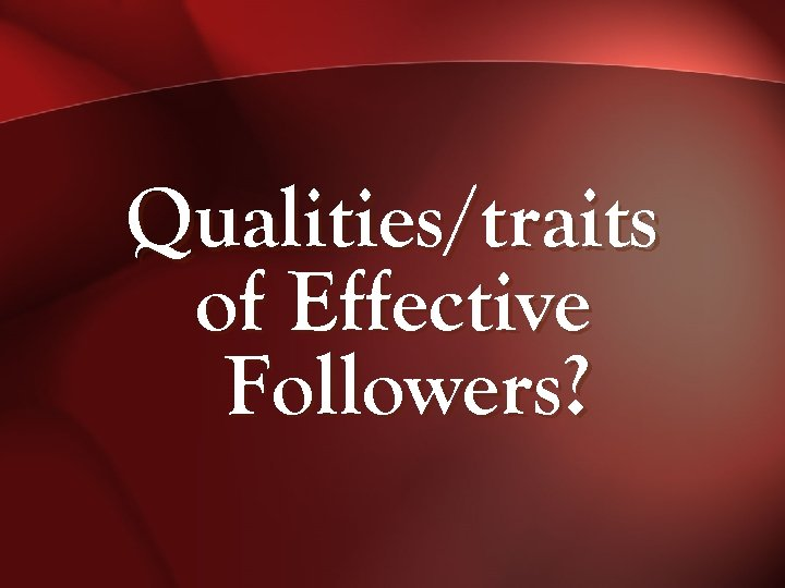 Qualities/traits of Effective Followers?