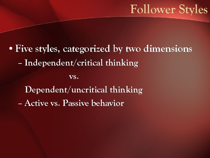 Follower Styles • Five styles, categorized by two dimensions – Independent/critical thinking vs. Dependent/uncritical