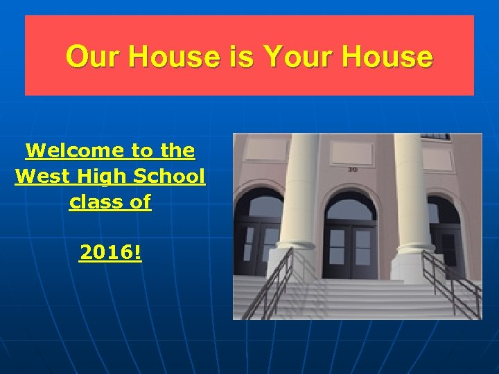 Our House is Your House Welcome to the West High School class of 2016!