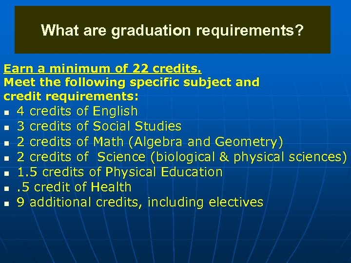 What are graduation requirements? Earn a minimum of 22 credits. Meet the following specific