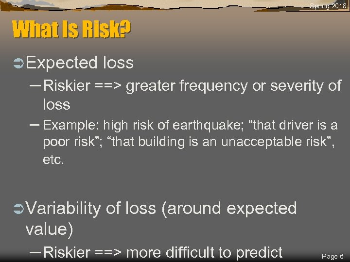 Spring 2018 What Is Risk? Ü Expected loss – Riskier ==> greater frequency or