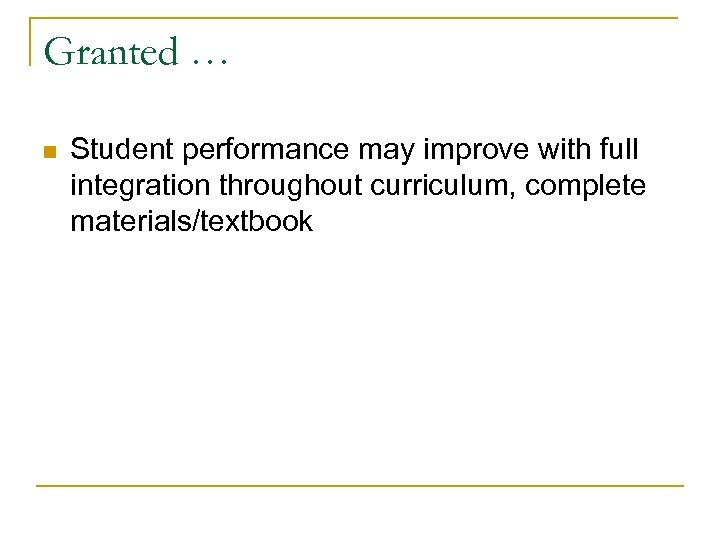 Granted … n Student performance may improve with full integration throughout curriculum, complete materials/textbook