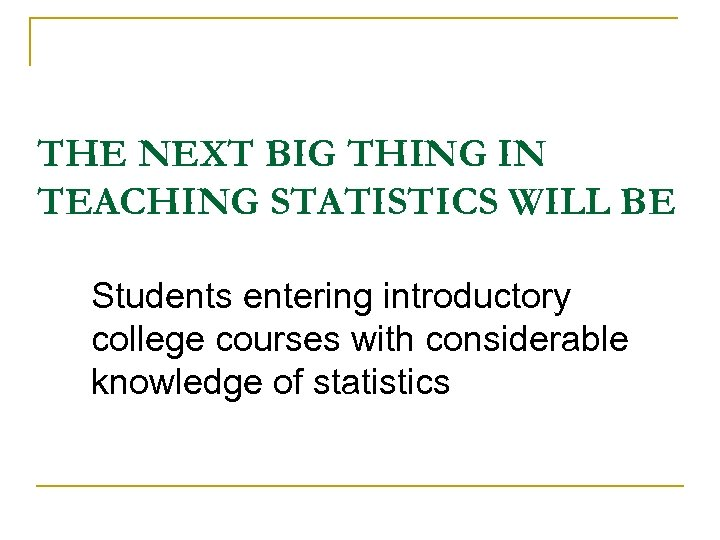 THE NEXT BIG THING IN TEACHING STATISTICS WILL BE Students entering introductory college courses